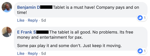 "Quote from Benjamin D and E Frank S, ""Tablet is a must have! Company pays and on time!"" ""No problems. It's free money and entertainment for pax."""